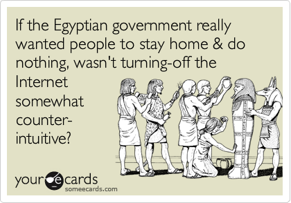 If the Egyptian government really wanted people to stay home & do nothing, wasn't turning-off the Internet somewhat counter- intuitive?