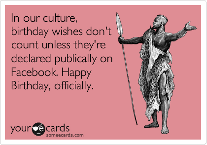 In Our Culture Birthday Wishes Dont Count Unless Theyre Declared Publically