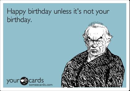 Happy birthday unless it's not your birthday.