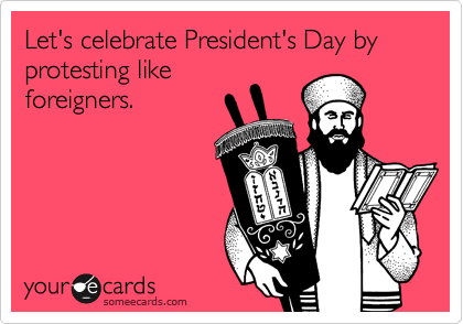 Let's celebrate President's Day by protesting like foreigners.