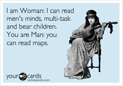 I am Woman: I can read men's minds, multi-task  and bear children. You are Man: you  can read maps.