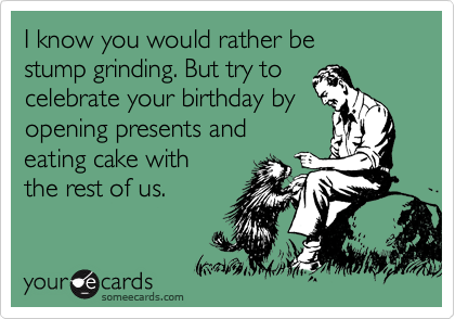 I know you would rather be  stump grinding. But try to celebrate your birthday by opening presents and  eating cake with  the rest of us.