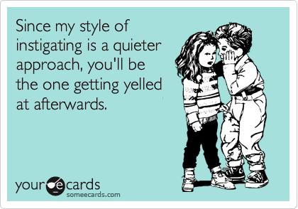 Since my style of instigating is a quieter approach, you'll be the one getting yelled at afterwards.