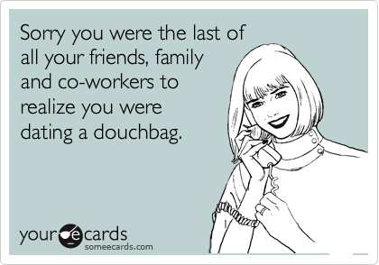 Sorry you were the last of all your friends, family  and co-workers to realize you were  dating a douchbag.