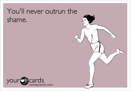 You'll never outrun the shame.