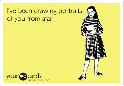 I've been drawing portraits of you from afar.