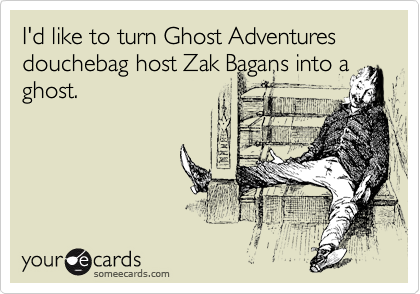 I'd like to turn Ghost Adventures douchebag host Zak Bagans into a ghost.