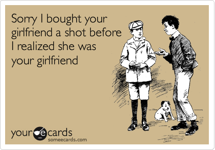 Sorry I bought your girlfriend a shot before I realized she was your girlfriend