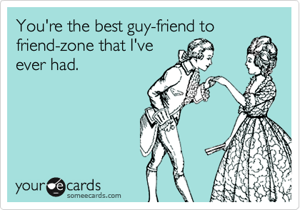 You're the best guy-friend to friend-zone that I've ever had.