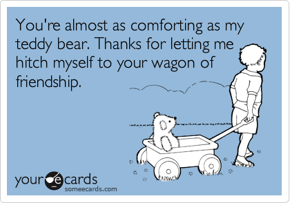 You're almost as comforting as my teddy bear. Thanks for letting me hitch myself to your wagon of friendship.