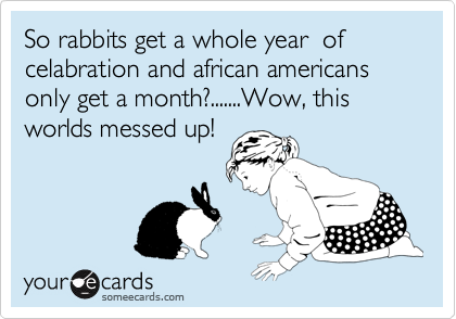 So rabbits get a whole year  of   celabration and african americans only get a month?.......Wow, this worlds messed up!
