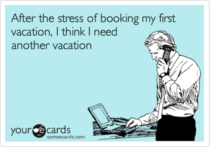 After the stress of booking my first vacation, I think I need another vacation