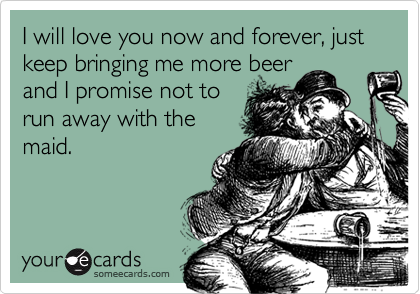 I will love you now and forever, just keep bringing me more beer and I promise not to run away with the maid.