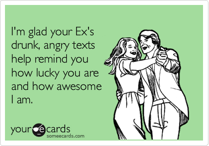 I'm glad your Ex's drunk, angry texts help remind you how lucky you are and how awesome  I am.