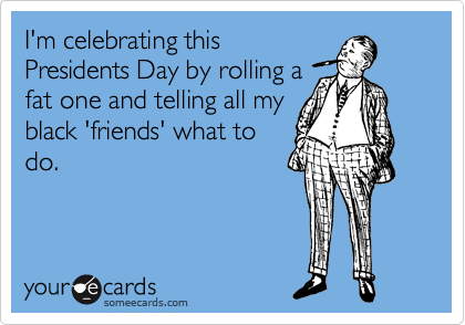 I'm celebrating this Presidents Day by rolling a fat one and telling all my black 'friends' what to do.