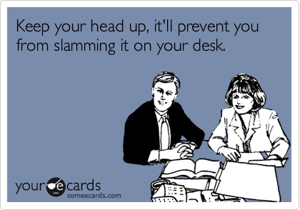 Keep your head up, it'll prevent you from slamming it on your desk.