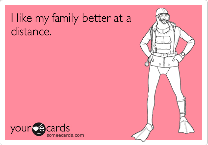 I like my family better at a distance.