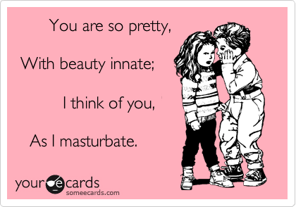 You are so pretty,   With beauty innate;            I think of you,     As I masturbate.