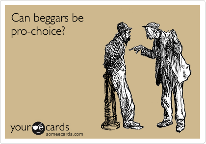 Can beggars be  pro-choice?