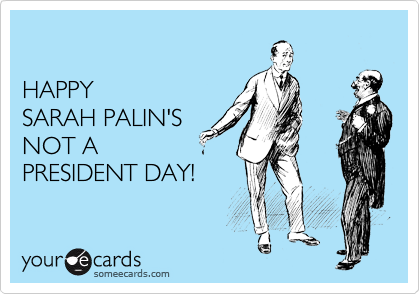 HAPPY SARAH PALIN'S NOT A PRESIDENT DAY!