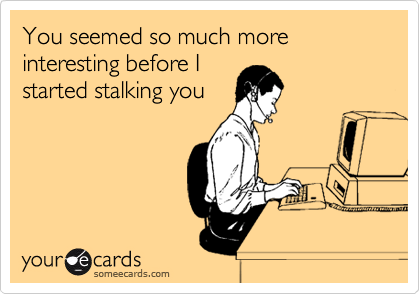 You seemed so much more interesting before I started stalking you