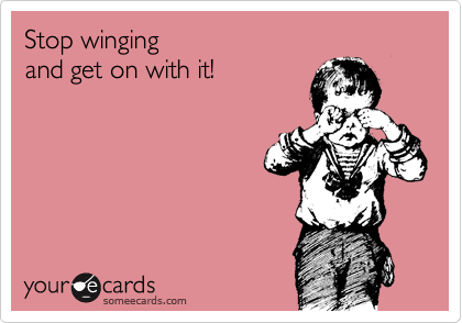 Stop winging  and get on with it!