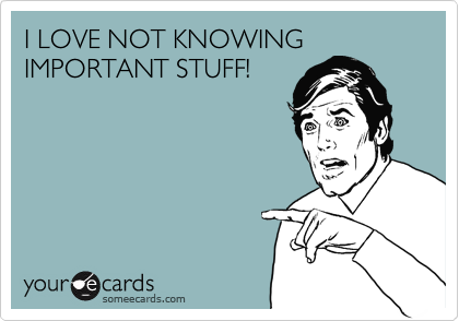 I LOVE NOT KNOWING IMPORTANT STUFF!