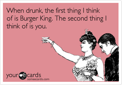 When drunk, the first thing I think of is Burger King. The second thing I think of is you.