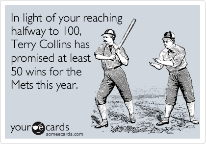 In light of your reaching halfway to 100, Terry Collins has promised at least 50 wins for the Mets this year.