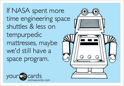 If NASA spent more time engineering space shuttles & less on tempurpedic mattresses, maybe we'd still have a space program.