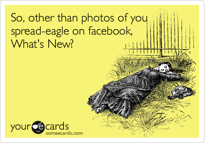 So, other than photos of you spread-eagle on facebook, What's New?