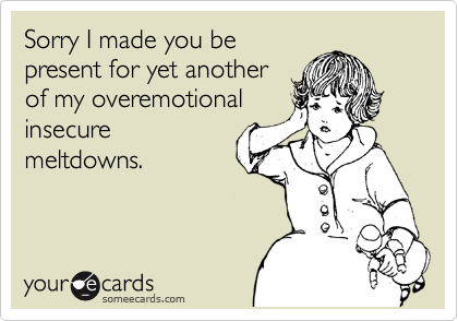 Sorry I made you be present for yet another of my overemotional insecure meltdowns.