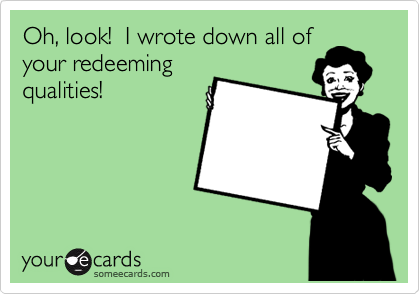 Oh, look!  I wrote down all of your redeeming qualities!