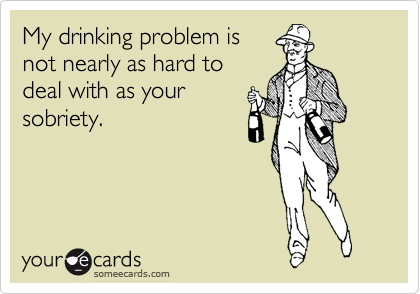 My drinking problem is not nearly as hard to deal with as your sobriety.