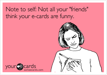 """Note to self: Not all your """"friends"""" think your e-cards are funny."""