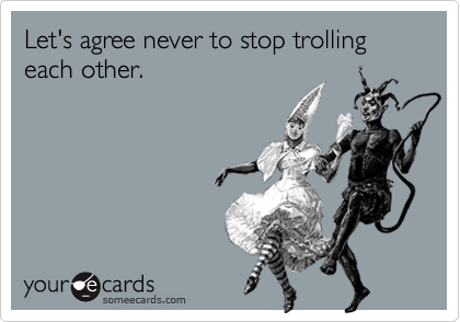 Let's agree never to stop trolling each other.