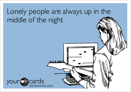 Lonely people are always up in the middle of the night