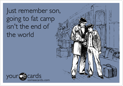 Just remember son, going to fat camp isn't the end of  the world