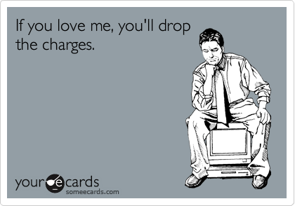 If you love me, you'll drop the charges.