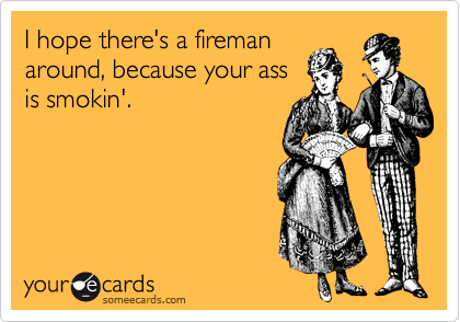I hope there's a fireman around, because your ass is smokin'.