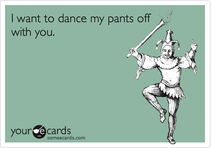 I want to dance my pants off with you.