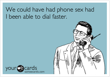 We could have had phone sex had I been able to dial faster.