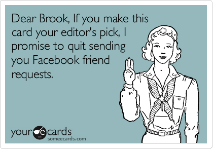 Dear Brook, If you make this card your editor's pick, I promise to quit sending you Facebook friend requests.