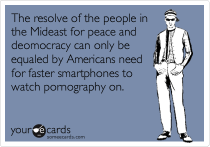 The resolve of the people in the Mideast for peace and deomocracy can only be equaled by Americans need for faster smartphones to watch pornography on.