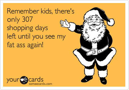 Remember kids, there's only 307 shopping days left until you see my fat ass again!