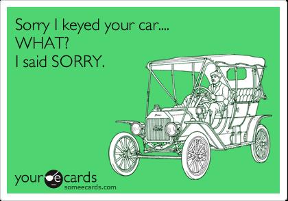 Sorry I keyed your car.... WHAT? I said SORRY.