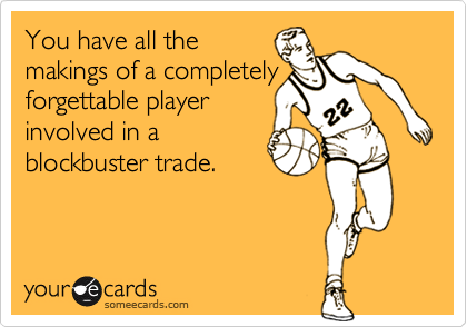 You have all the makings of a completely  forgettable player  involved in a  blockbuster trade.