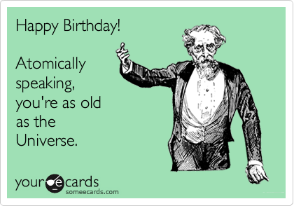 Happy Birthday!  Atomically speaking, you're as old as the Universe.