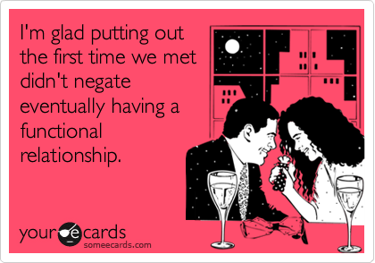 I'm glad putting out the first time we met didn't negate eventually having a functional relationship.