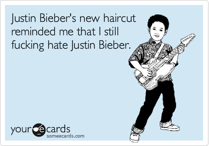 Justin Bieber's new haircut reminded me that I still fucking hate Justin Bieber.
